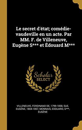 Le secret d'état; comédie-vaudeville en un acte. Par MM. F. de Villeneuve, Eugène S*** et Édouard M*** (French Edition)