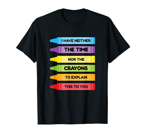 I Have Neither The Time Nor The Crayons To Explain To You T-Shirt