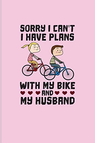 Sorry I Can't I Have Plans With My Bike And My Husband: Biking And Cycling Journal For Cyclists, Biking Couple, Mountain Bike Trails, Street Race, ... & Wheelies Fans - 6x9 - 100 Blank Lined Pages