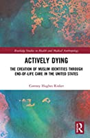 Actively Dying: The Creation of Muslim Identities through End-of-Life Care in the United States (Routledge Studies in Health and Medical Anthropology)