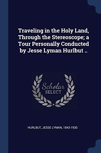 Traveling in the Holy Land, Through the Stereoscope; a Tour Personally Conducted by Jesse Lyman Hurlbut ..