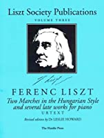 Liszt Society Publications: Two Marches in the Hungarian Style and Several Late Works for Piano