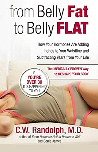 From Belly Fat to Belly Flat: How Your Hormones Are Adding Inches to Your Waistline and Subtracting Years from Your Life - the Medically Proven Way to Reshape Your Body