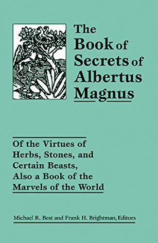 The Book of Secrets of Albertus Magnus: Of the Virtues of Herbs, Stones, and Certain Beasts, Also a Book of the Marvels of the World