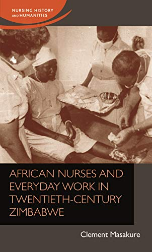 African nurses and everyday work in twentieth-century Zimbabwe: African nurses and everyday work in twentieth-century Zimbabwe (Nursing History and Humanities)