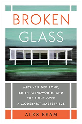 Broken Glass: Mies van der Rohe, Edith Farnsworth, and the Fight Over a Modernist Masterpiece...
