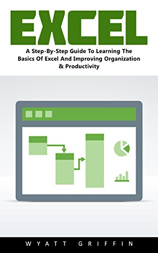 Excel: A Step-By-Step Guide To Learning The Basics Of Excel And Improving Organization & Productivity!
