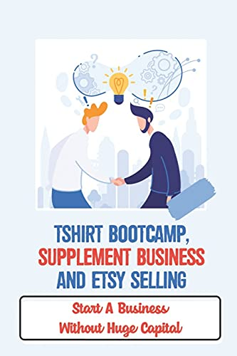 Tshirt Bootcamp, Supplement Business And Etsy Selling: Start A Business Without Huge Capital: Selling Things On Etsy