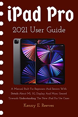 iPad Pro 2021 User Guide: A Manual Built For Beginners And Seniors With Details About M1, 5G, Display And More, Geared Towards Understanding The New iPad Pro Use Cases (English Edition)