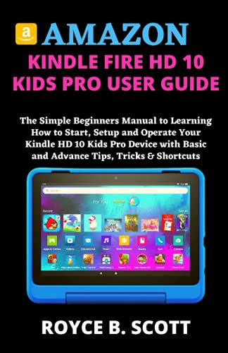 AMAZON KINDLE FIRE HD 10 KIDS PRO USER GUIDE: The Simple Beginners Manual to Learning How to Start, Setup and Operate Your Kindle HD 10 Kids Pro Device with Basic and Advance Tips, Tricks & Shortcuts