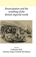 Emancipation and the Remaking of the British Imperial World (Ucl/Neale Series on British History)