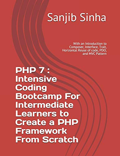 PHP 7 : Intensive Coding Bootcamp For Intermediate Learners to Create a PHP Framework From Scratch: With an Introduction to Composer, Interface, ... MVC Pattern (PHP 7 Coding Bootcamp, Band 2)