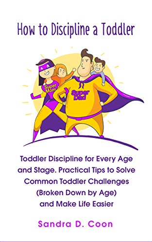 How to Discipline a Toddler: Toddler Discipline for Every Age and Stage. Practical Tips to Solve Common Toddler Challenges (Broken Down by Age) and Make Life Easier