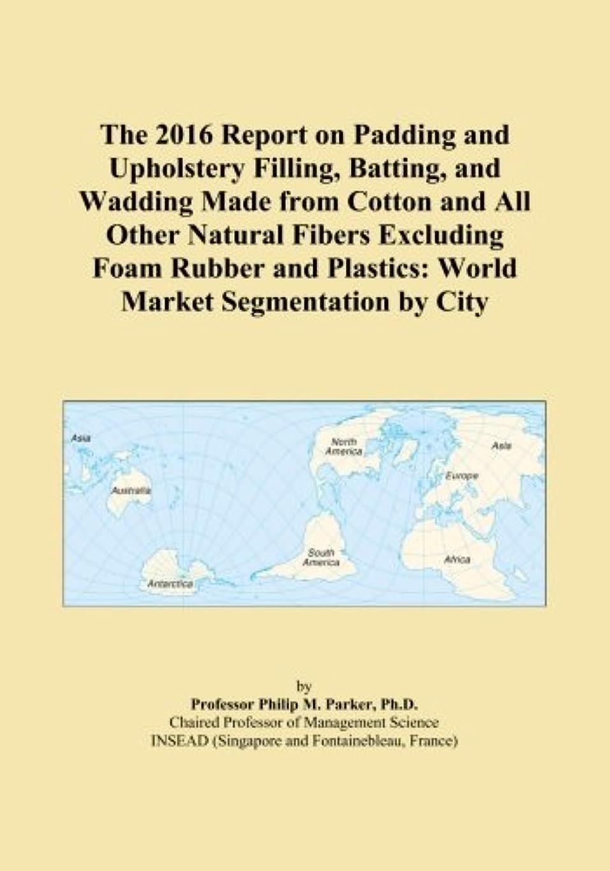 アーティファクト引き出しウォルターカニンガムThe 2016 Report on Padding and Upholstery Filling, Batting, and Wadding Made from Cotton and All Other Natural Fibers Excluding Foam Rubber and Plastics: World Market Segmentation by City