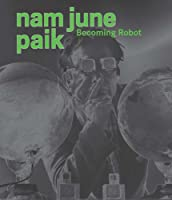 Nam June Paik: Becoming Robot (Asia Society (Yale))