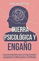 Guerra psicológica y engaño: Lo que necesita saber sobre el comportamiento humano, la psicología oscura, la propaganda, la negociación, la manipulación y la persuasión: Lo que necesita saber sobre el comportamiento humano, la psicología oscura, la propaga