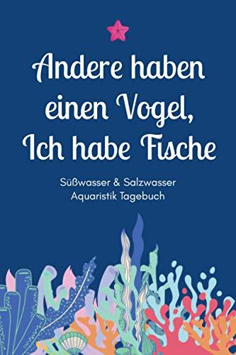 Andere haben einen Vogel, Ich habe Fische - Süßwasser & Salzwasser Aquaristik Tagebuch: A5 Aquarium Logbuch   Aquarienpflegeheft   Meerwasseraquarium ... Fischzüchter, Fischpfleger und Aquarianer