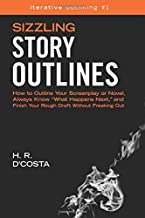 Sizzling Story Outlines: How to Outline Your Screenplay or Novel, Always Know ?What Happens Next,? and Finish Your Rough D...