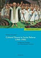 Cultural Dissent in Soviet Belarus (1968-1988): Intelligentsia, Samizdat and Nonconformist Discourses (Historische Belarus-Studien)