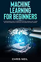 Machine Learning For Beginners: A Comprehensive Guide To Understand Machine Learning. How It Works And How Is Correlated To Artificial Intelligence And Deep Learning