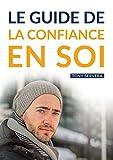 Confiance en Soi: Manuel pratique de développement personnel pour...