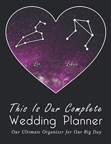This Is Our Complete Wedding Planner: A True Love Between Leo And Libra, The Ultimate Organizer For the Big Day: Organizer, Checklists, Budgeting, ... Tools to Plan the Perfect Dream Wedding