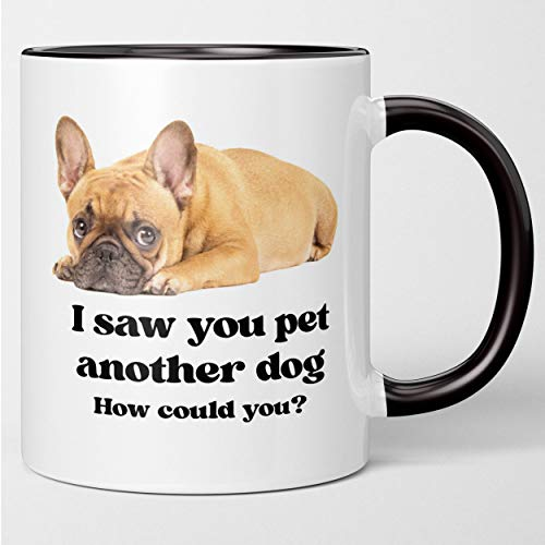 Funny French Bulldog Mug - I Saw You Pet Another Dog. Fun Tea Cup Gift For Frenchie Owners, Dog Lovers, Mom Dad. For Husband Wife, Boyfriend Girlfriend, Son Daughter, Adore Your Jealous Puppy.