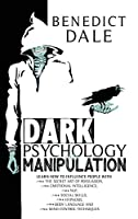 Dark Psychology and Manipulation: Master The Art Of Persuasion With Little-Known Body Language And Mind Control Techniques While Boosting Your Emotional Intelligence and Building Your Skills in NLP.