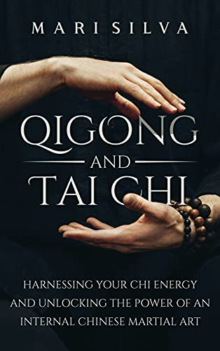 Qigong and Tai Chi: Harnessing Your Chi Energy and Unlocking the Power of an Internal Chinese Martial Art