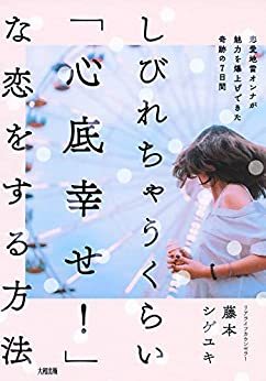 [藤本 シゲユキ]のしびれちゃうくらい「心底幸せ!」な恋をする方法 恋愛地雷オンナが魅力を爆上げできた奇跡の7日間 (大和出版)