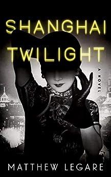 Shanghai Twilight: A Noir Thriller by [Matthew Legare]