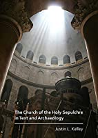 The Church of the Holy Sepulchre in Text and Archaeology: A Survey and Analysis of Past Excavations and Recent Archaeological Research with a Collection of Principle Historical Sources