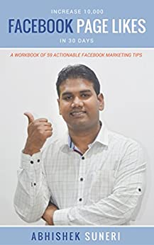 Increase 10,000 Facebook Page Likes In 30 Days: A Workbook Of 59 Actionable Facebook Marketing Tips by [Abhishek Suneri]