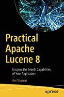 Practical Apache Lucene 8: Uncover the Search Capabilities of Your Application