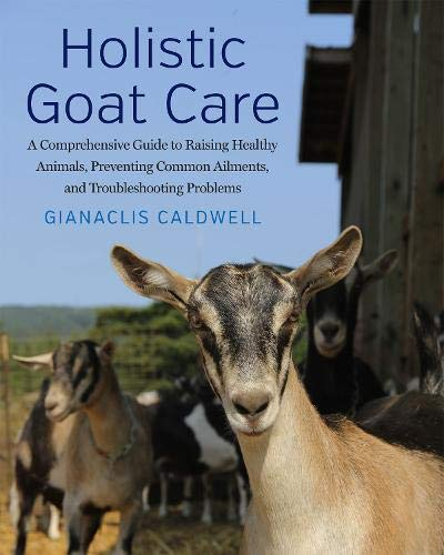 Holistic Goat Care: A Comprehensive Guide to Raising Healthy Animals, Preventing Common Ailments, and Troubleshooting Problems