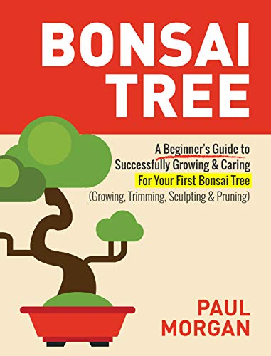 Bonsai Tree (2nd Edition): A Beginner's Guide to Successfully Growing & Caring For Your First Bonsai Tree (Growing, Trimming, Sculpting & Pruning)