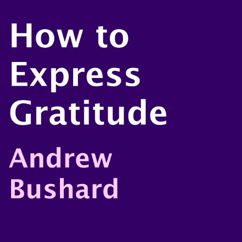 How to Express Gratitude                   By:                                                                                                                                 Andrew Bushard                               Narrated by:                                                                                                                                 Cole Niblett                      Length: 53 mins     Not rated yet     Overall 0.0