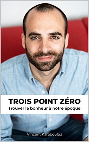 TROIS POINT ZÉRO: Trouver le bonheur à notre époque (French Edition)