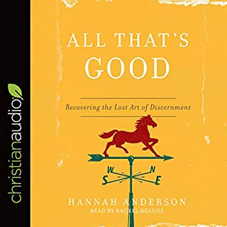 All That's Good     Recovering the Lost Art of Discernment              By:                                                                                                                                 Hannah Anderson                               Narrated by:                                                                                                                                 Rachel Dulude                      Length: 5 hrs and 29 mins     14 ratings     Overall 4.8
