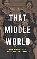 That Middle World: Race, Performance, and the Politics of Passing