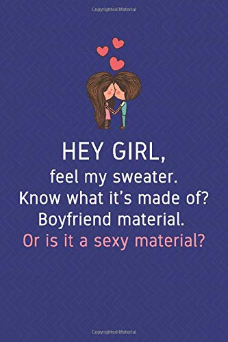 Hey girl, feel my sweater. Know what it's made of? Boyfriend material. Or is it a sexy material?: Lined Notebook for Women and Men Anxiety Personal ... About Yourself Cool Daring Gift For Yourself
