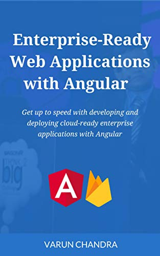 Enterprise-Ready Web Applications with Angular: Get up to speed with developing and deploying cloud-ready enterprise applications with Angular (English Edition)