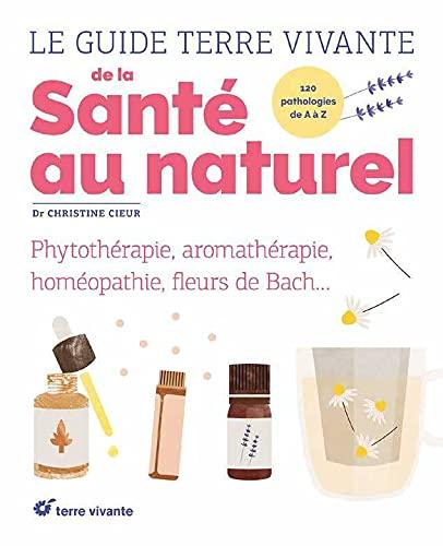 Le guide Terre vivante de la santé au naturel: phytothérapie, aromathérapie, gemmothérapie, homéopathie ...