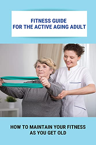 Fitness Guide For The Active Aging Adult: How To Maintain Your Fitness As You Get Old: Staying Fit While Aging (English Edition)