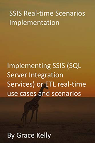 SSIS Real-time Scenarios Implementation: Implementing SSIS (SQL Server Integration Services) or ETL real-time use cases and scenarios (English Edition)