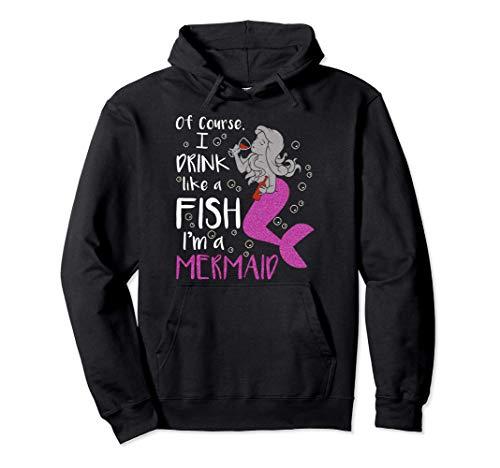 Por supuesto, bebo como un pez, soy una sirena bebiendo Sudadera con Capucha
