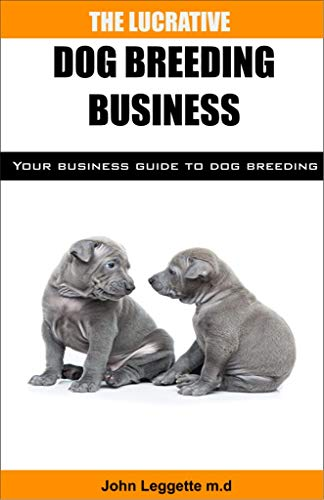 The Lucrative Dog Breeding Business: Your expert guide to making huge cash from dog breeding business