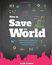 How to Save the World: How to Make Changing The World The Greatest Game We've Ever Played