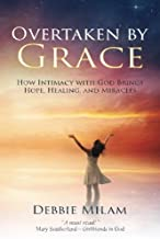 Overtaken by Grace: How Intimacy with God Brings Hope, Healing, and Miracles
