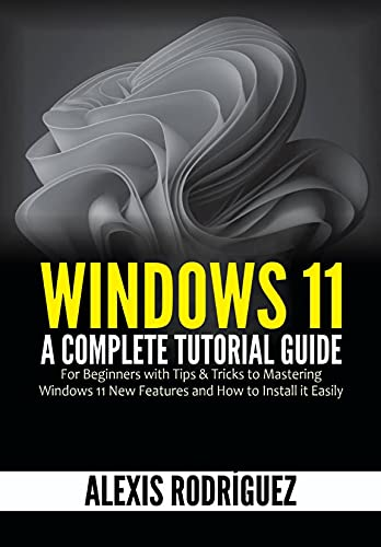 Windows 11: A Complete Tutorial Guide for Beginners with Tips & Tricks to Mastering Windows 11 New Features and How to Install it Easily (English Edition)